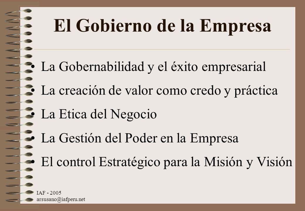 IAF - 2005 arsusano@iafperu.net El Gobierno de la Empresa La Gobernabilidad y el éxito empresarial La creación de valor como credo y práctica La Etica