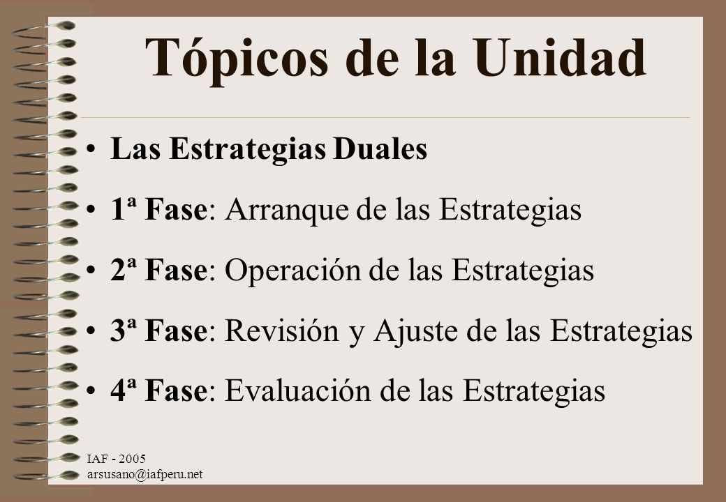 IAF - 2005 arsusano@iafperu.net Tópicos de la Unidad Las Estrategias Duales 1ª Fase: Arranque de las Estrategias 2ª Fase: Operación de las Estrategias