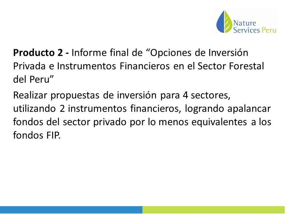 Producto 2 - Informe final de Opciones de Inversión Privada e Instrumentos Financieros en el Sector Forestal del Peru Realizar propuestas de inversión para 4 sectores, utilizando 2 instrumentos financieros, logrando apalancar fondos del sector privado por lo menos equivalentes a los fondos FIP.