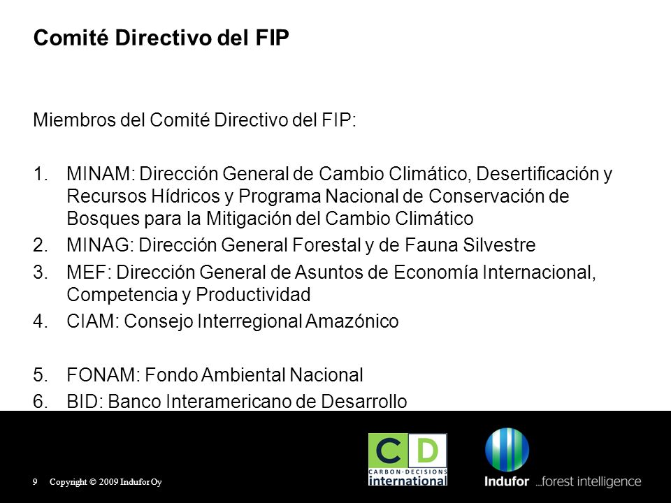 Miembros del Comité Directivo del FIP: MINAM: Dirección General de Cambio Climático, Desertificación y Recursos Hídricos y Programa Nacional de Conservación de Bosques para la Mitigación del Cambio Climático MINAG: Dirección General Forestal y de Fauna Silvestre MEF: Dirección General de Asuntos de Economía Internacional, Competencia y Productividad CIAM: Consejo Interregional Amazónico FONAM: Fondo Ambiental Nacional BID: Banco Interamericano de Desarrollo Comité Directivo del FIP