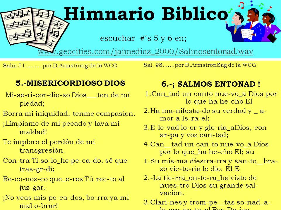 Himnario Biblico escuchar #´s 5 y 6 en; www.geocities.com/jaimediaz_2000/Salmos entonad.wavwww.geocities.com/jaimediaz_2000/Salmos entonad.wav Salm 51..........por D.Armstrong de la WCG 5.-MISERICORDIOSO DIOS Mi-se-ri-cor-dio-so Dios___ten de mí piedad; Borra mi iniquidad, tenme compasion.