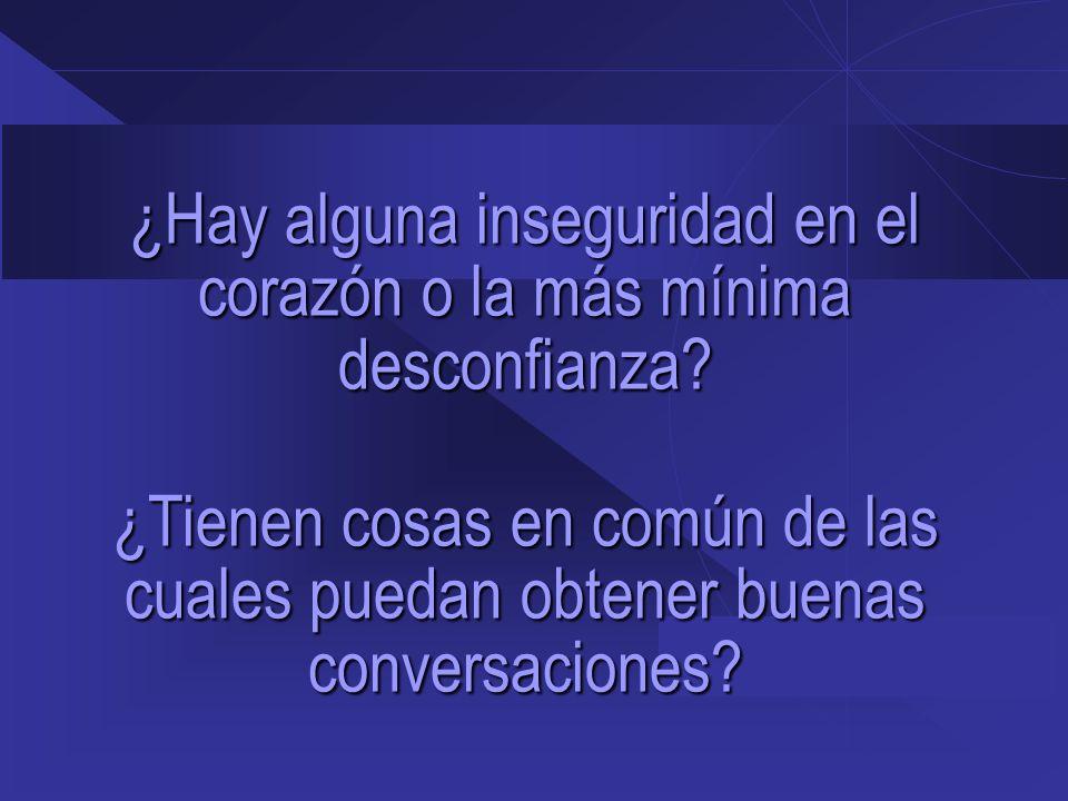 ¿Hay alguna inseguridad en el corazón o la más mínima desconfianza? ¿Tienen cosas en común de las cuales puedan obtener buenas conversaciones?