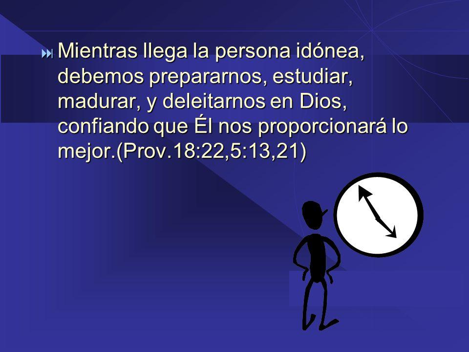 Mientras llega la persona idónea, debemos prepararnos, estudiar, madurar, y deleitarnos en Dios, confiando que Él nos proporcionará lo mejor.(Prov.18: