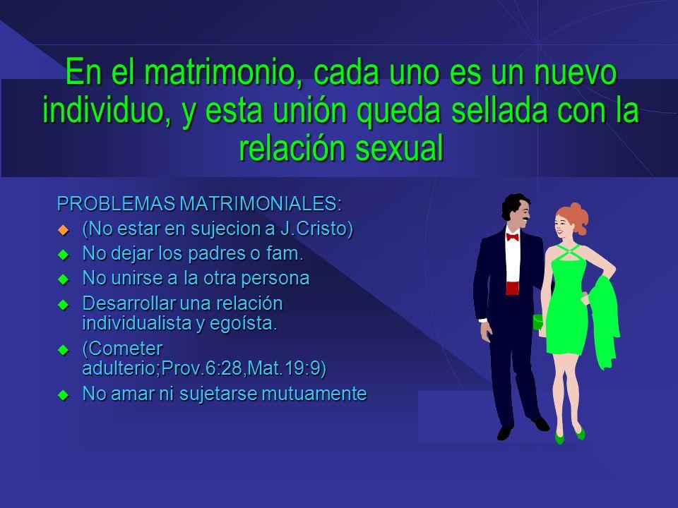 En el matrimonio, cada uno es un nuevo individuo, y esta unión queda sellada con la relación sexual PROBLEMAS MATRIMONIALES: (No estar en sujecion a J