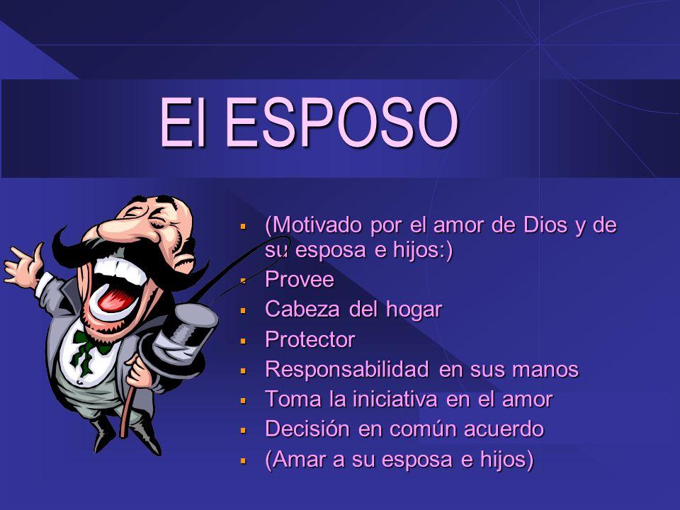 El ESPOSO (Motivado por el amor de Dios y de su esposa e hijos:) (Motivado por el amor de Dios y de su esposa e hijos:) Provee Provee Cabeza del hogar