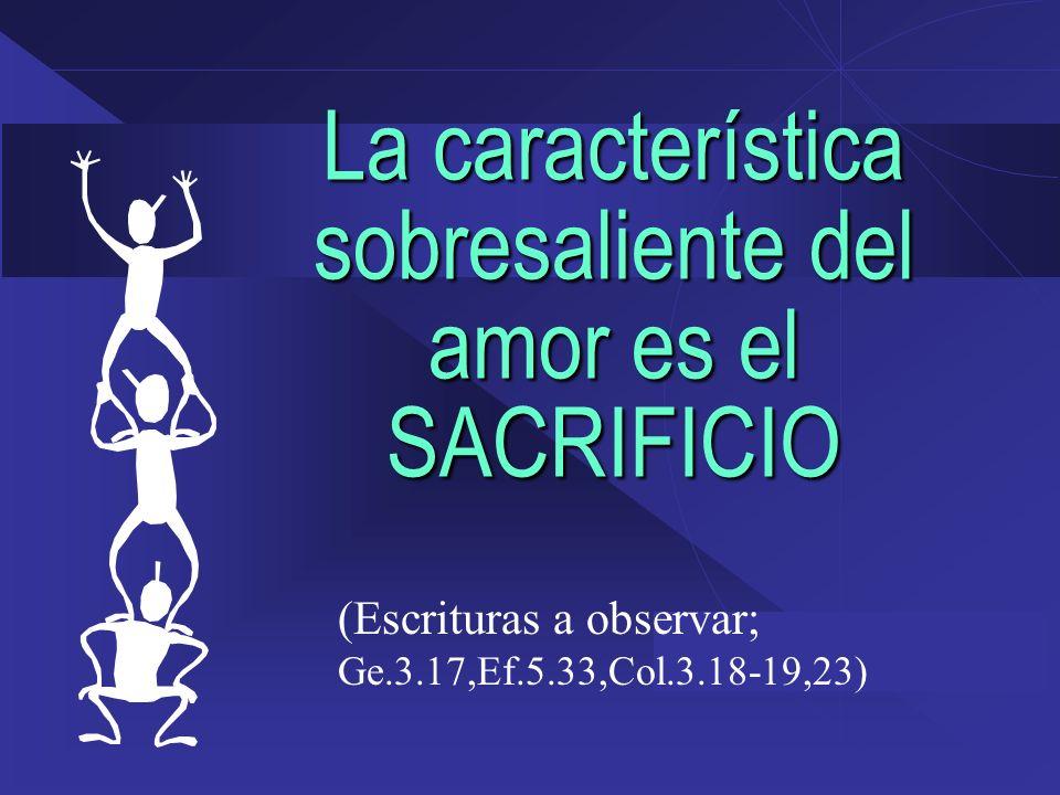 La característica sobresaliente del amor es el SACRIFICIO (Escrituras a observar; Ge.3.17,Ef.5.33,Col.3.18-19,23)