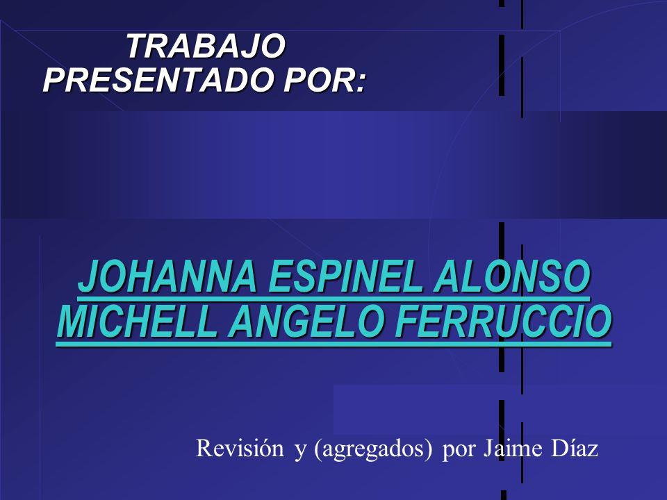 JOHANNA ESPINEL ALONSO MICHELL ANGELO FERRUCCIO TRABAJO PRESENTADO POR: Revisión y (agregados) por Jaime Díaz