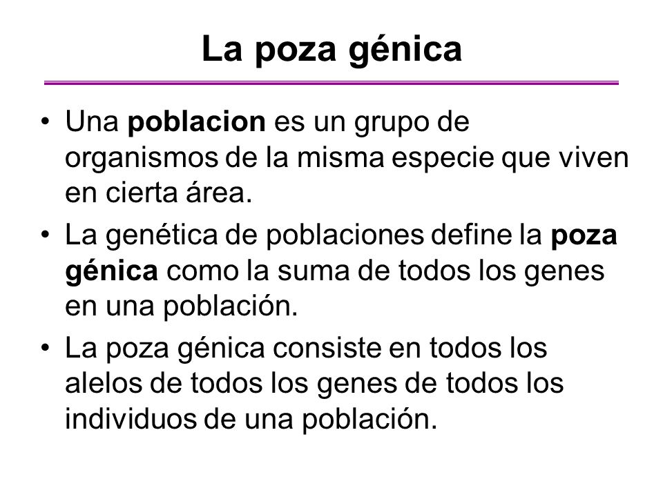 La poza génica Una poblacion es un grupo de organismos de la misma especie que viven en cierta área. La genética de poblaciones define la poza génica