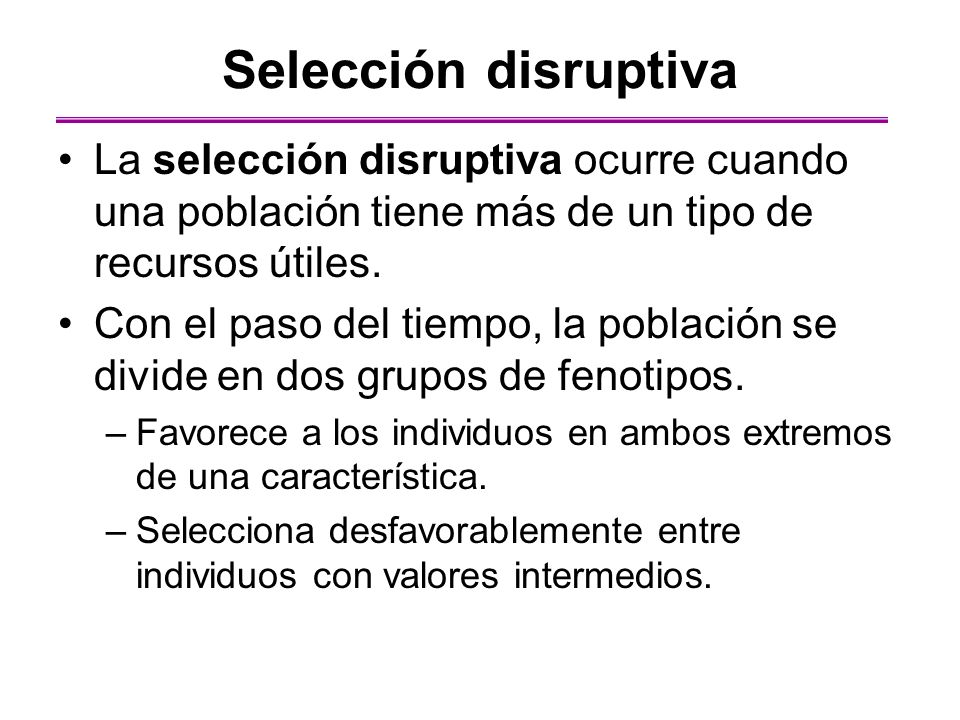 Selección disruptiva La selección disruptiva ocurre cuando una población tiene más de un tipo de recursos útiles. Con el paso del tiempo, la población