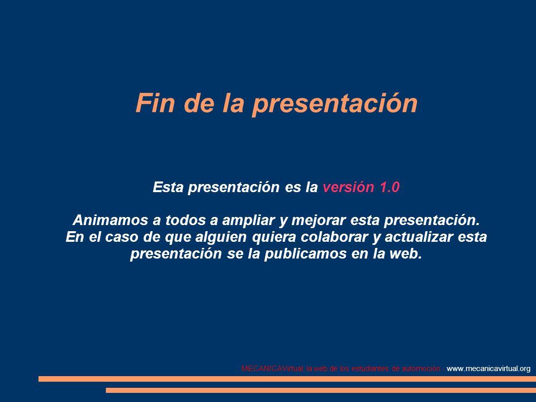 MECANICAVirtual, la web de los estudiantes de automoción - www.mecanicavirtual.org Fin de la presentación Esta presentación es la versión 1.0 Animamos