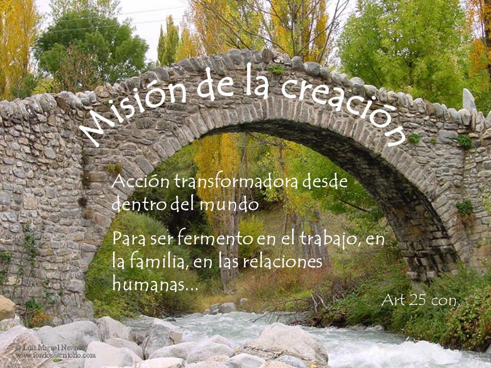 Acción transformadora desde dentro del mundo Para ser fermento en el trabajo, en la familia, en las relaciones humanas...
