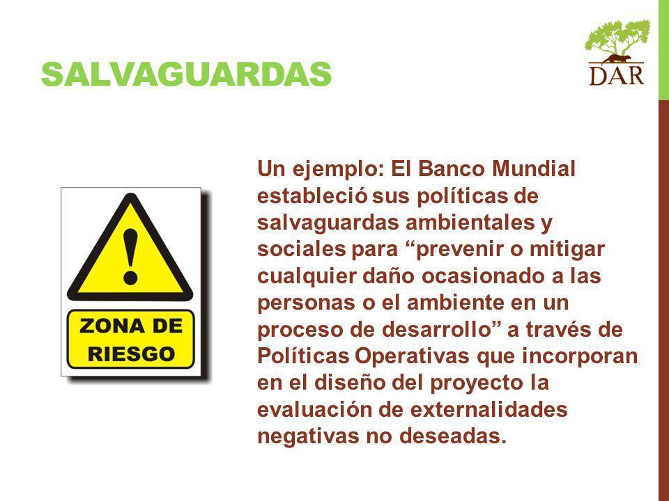 SALVAGUARDAS Un ejemplo: El Banco Mundial estableció sus políticas de salvaguardas ambientales y sociales para prevenir o mitigar cualquier daño ocasi