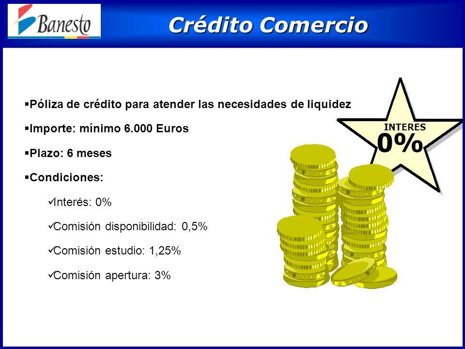 Crédito Comercio Crédito Comercio 0% INTERES Póliza de crédito para atender las necesidades de liquidez Importe: mínimo 6.000 Euros Plazo: 6 meses Condiciones: Interés: 0% Comisión disponibilidad: 0,5% Comisión estudio: 1,25% Comisión apertura: 3%