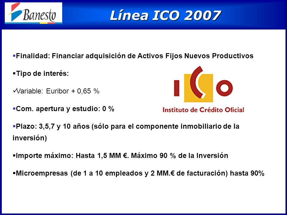 Línea ICO 2007 Línea ICO 2007 Finalidad: Financiar adquisición de Activos Fijos Nuevos Productivos Tipo de interés: Variable: Euribor + 0,65 % Com.