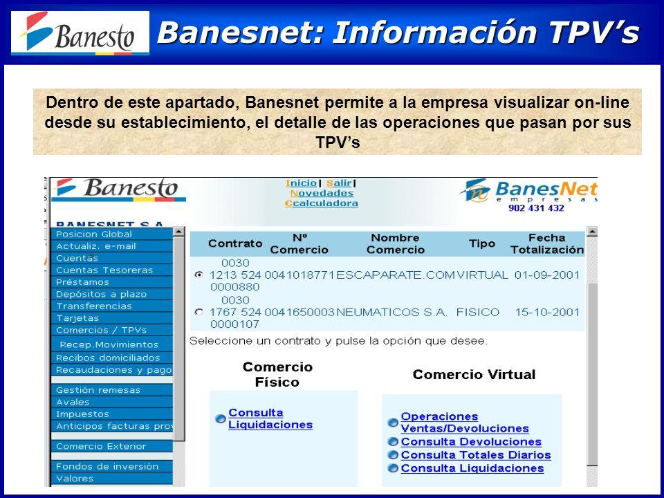 Banesnet: Información TPVs Banesnet: Información TPVs Dentro de este apartado, Banesnet permite a la empresa visualizar on-line desde su establecimiento, el detalle de las operaciones que pasan por sus TPVs El