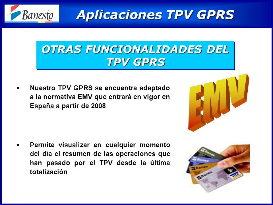 Aplicaciones TPV GPRS Aplicaciones TPV GPRS Nuestro TPV GPRS se encuentra adaptado a la normativa EMV que entrará en vigor en España a partir de 2008 Permite visualizar en cualquier momento del día el resumen de las operaciones que han pasado por el TPV desde la última totalización OTRAS FUNCIONALIDADES DEL TPV GPRS