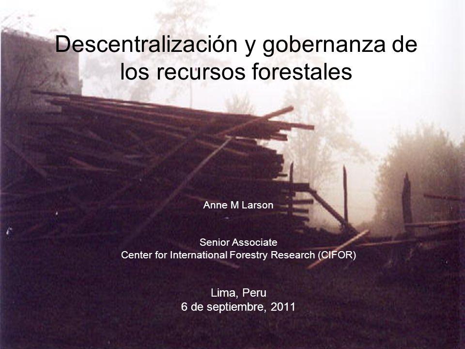 Descentralización y gobernanza de los recursos forestales Anne M Larson Senior Associate Center for International Forestry Research (CIFOR) Lima, Peru 6 de septiembre, 2011