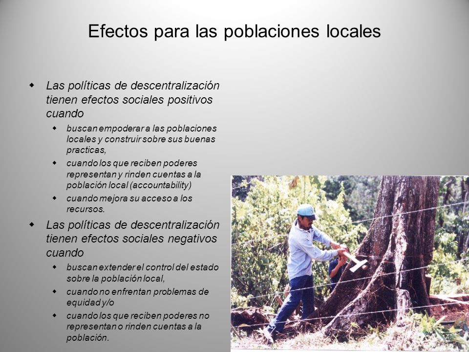 Efectos para las poblaciones locales Las políticas de descentralización tienen efectos sociales positivos cuando buscan empoderar a las poblaciones lo