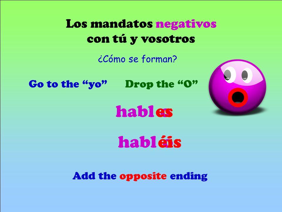 Los mandatos negativos con tú y vosotros Go to the yoDrop the O Add the opposite ending hablo es ¿Cómo se forman? hablo éis