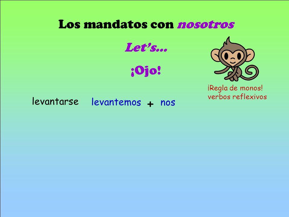 Los mandatos con nosotros Lets… ¡Ojo! s levantemo nos + ¡Regla de monos! verbos reflexivos levantarse