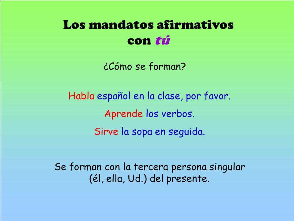 Los mandatos afirmativos con tú Habla español en la clase, por favor. Aprende los verbos. Sirve la sopa en seguida. Se forman con la tercera persona s
