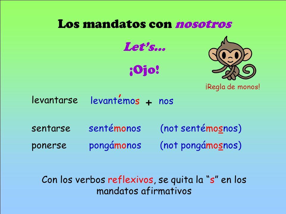 Los mandatos con nosotros Lets… ¡Ojo! sentarsesentémonos (not sentémosnos) ponerse pongámonos (not pongámosnos) Con los verbos reflexivos, se quita la