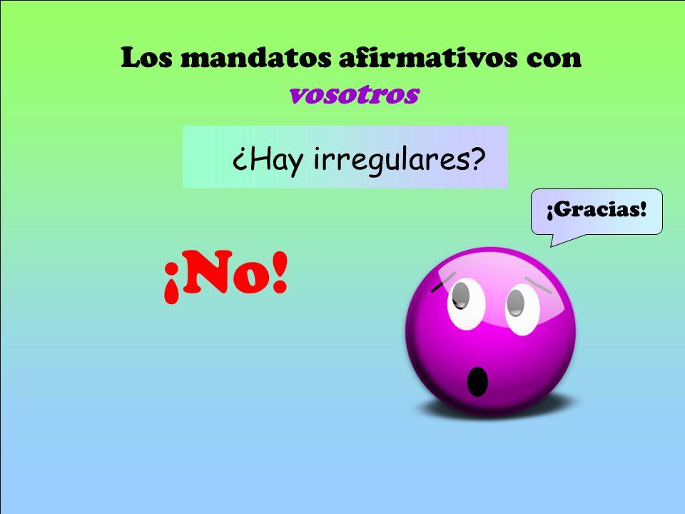 ¡No! Los mandatos afirmativos con vosotros ¿Hay irregulares? ¡Gracias!