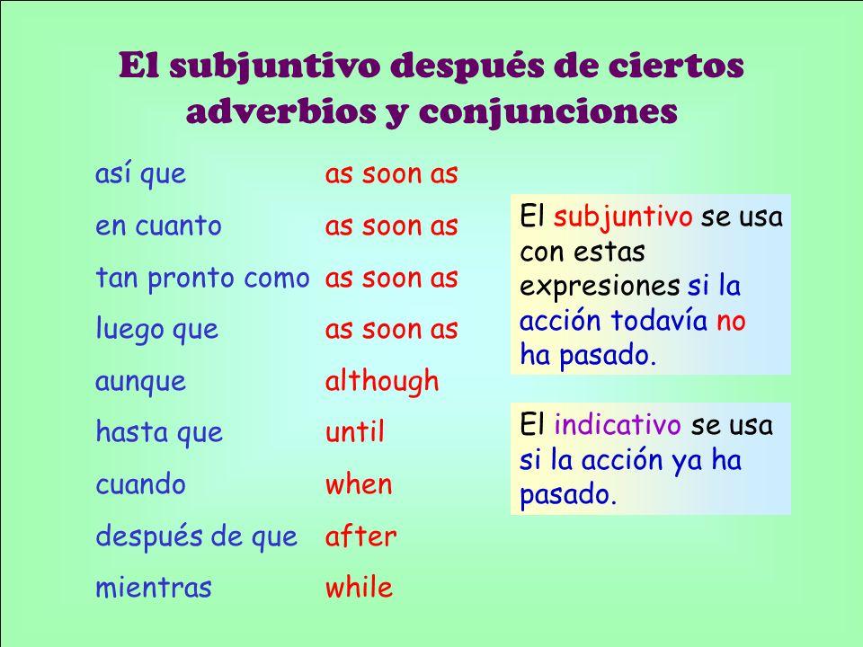 así que en cuanto tan pronto como luego que aunque hasta que cuando después de que mientras El subjuntivo después de ciertos adverbios y conjunciones