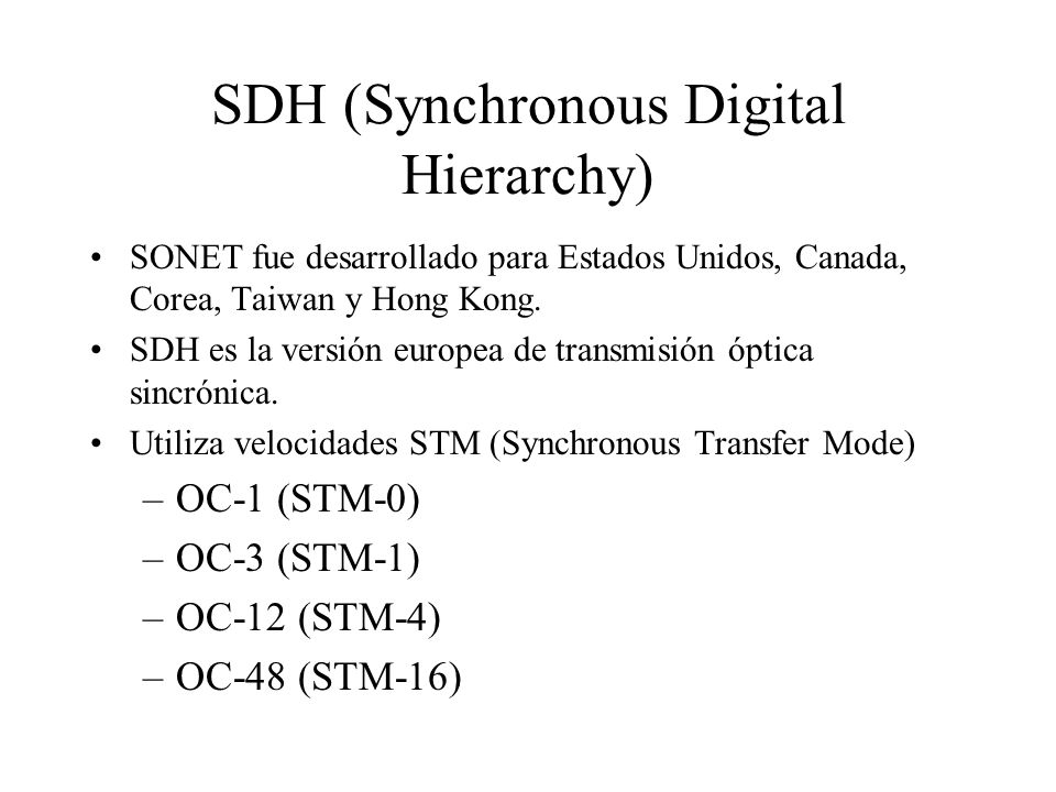 SDH (Synchronous Digital Hierarchy) SONET fue desarrollado para Estados Unidos, Canada, Corea, Taiwan y Hong Kong. SDH es la versión europea de transm