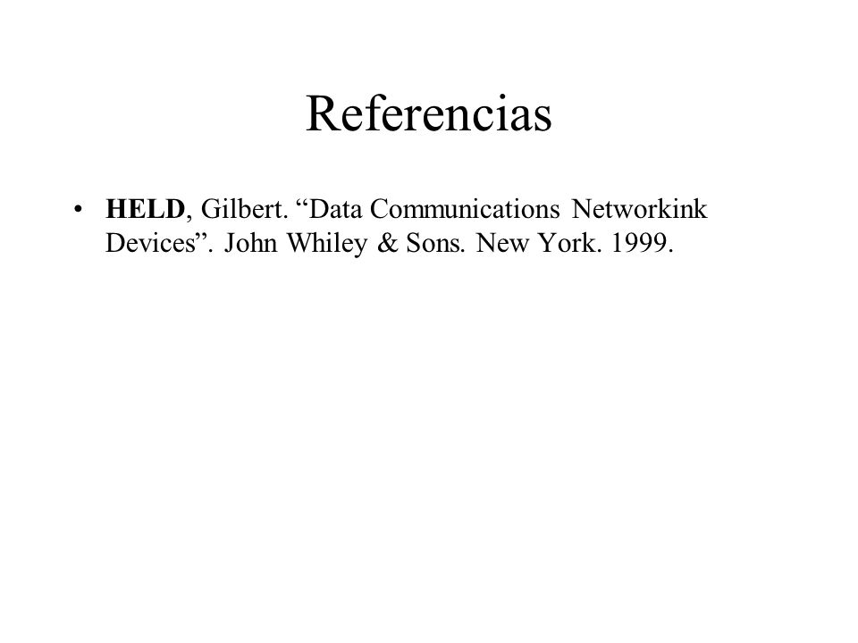 Referencias HELD, Gilbert. Data Communications Networkink Devices. John Whiley & Sons. New York. 1999.