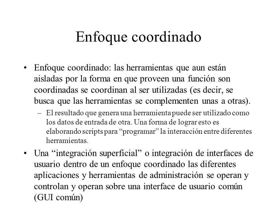 Enfoque coordinado Enfoque coordinado: las herramientas que aun están aisladas por la forma en que proveen una función son coordinadas se coordinan al