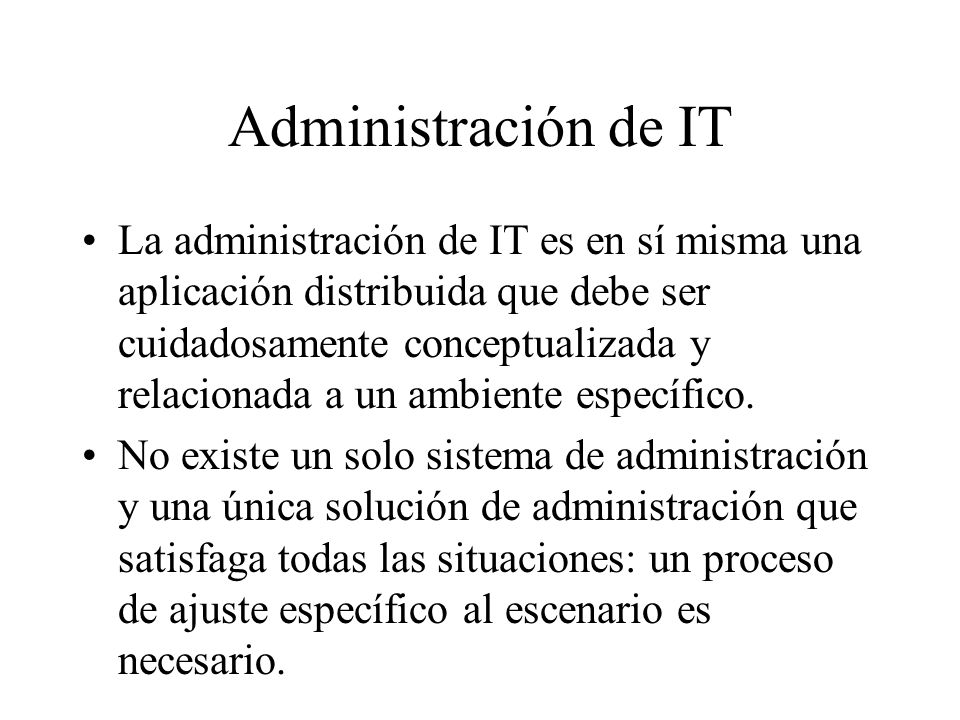 Administración de IT La administración de IT es en sí misma una aplicación distribuida que debe ser cuidadosamente conceptualizada y relacionada a un