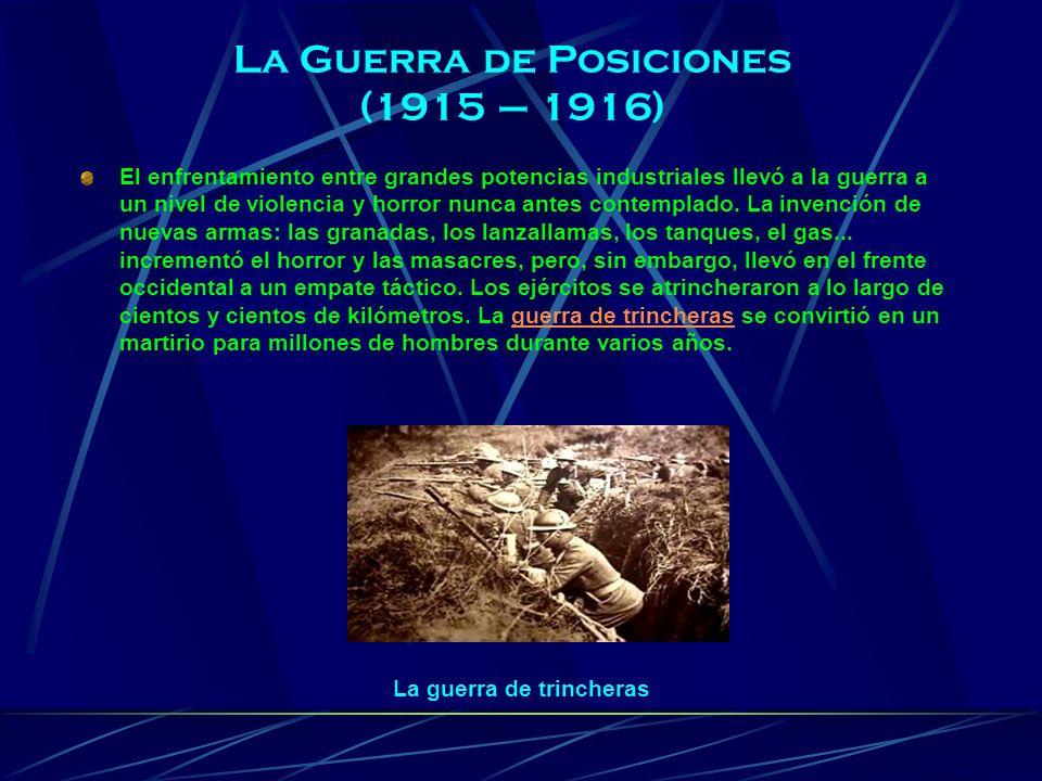 La Guerra de Posiciones (1915 – 1916) El enfrentamiento entre grandes potencias industriales llevó a la guerra a un nivel de violencia y horror nunca