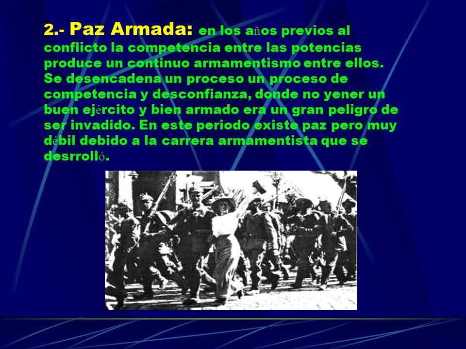 2.- Paz Armada: en los a ñ os previos al conflicto la competencia entre las potencias produce un continuo armamentismo entre ellos. Se desencadena un