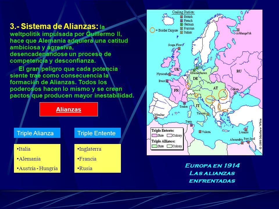 3.- Sistema de Alianzas: la weltpolitik impulsada por Guillermo II, hace que Alemania adquiera una catitud ambiciosa y agresiva, desencadenandose un p