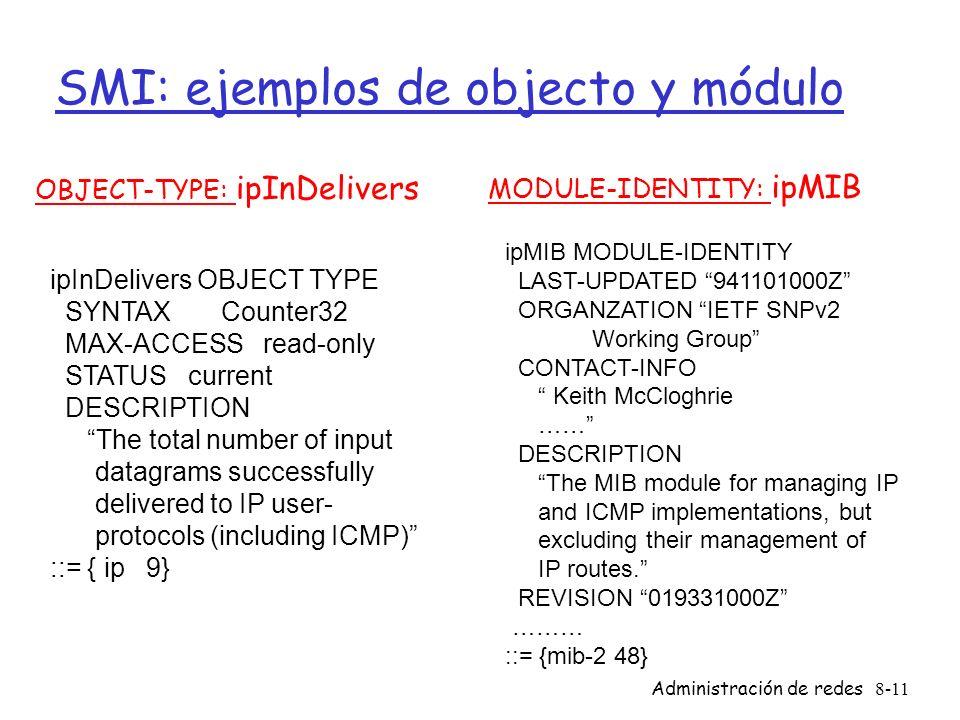 Administración de redes8-11 SMI: ejemplos de objecto y módulo OBJECT-TYPE: ipInDelivers MODULE-IDENTITY: ipMIB ipInDelivers OBJECT TYPE SYNTAX Counter