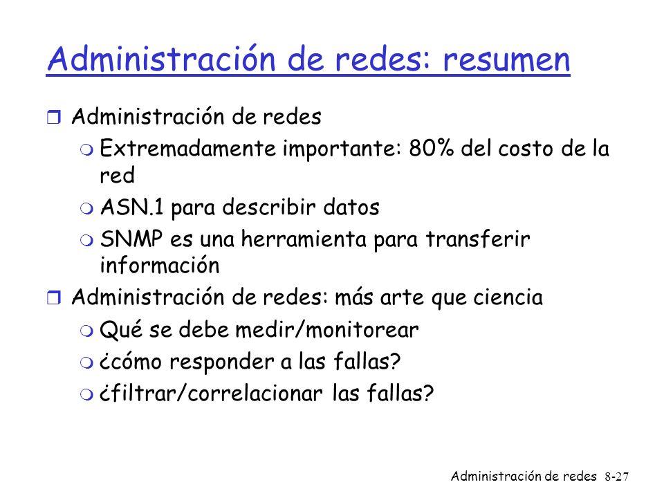 Administración de redes8-27 Administración de redes: resumen r Administración de redes m Extremadamente importante: 80% del costo de la red m ASN.1 pa