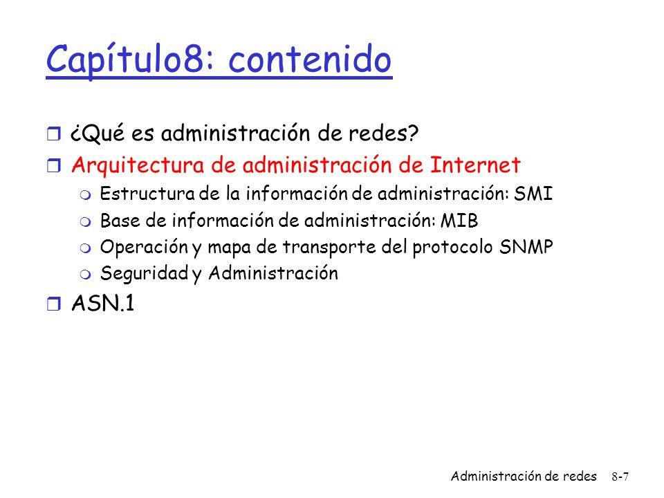 Administración de redes8-8 Un vistazo a SNMP: 4 partes claves r Management information base (MIB): m Información almacenada de forma distribuida de datos de administración de la red r Structure of Management Information (SMI): m Lenguaje de definición de datos para los objetos de la MIB r Protocolo SNMP m Transporta información sobre los objetos y comandos entre el manager y los objetos administrables r Capacidad de seguridad y administración m Principales mejoras en SNMPv3