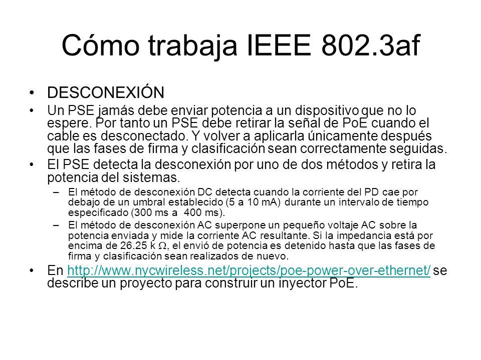 Cómo trabaja IEEE 802.3af DESCONEXIÓN Un PSE jamás debe enviar potencia a un dispositivo que no lo espere. Por tanto un PSE debe retirar la señal de P