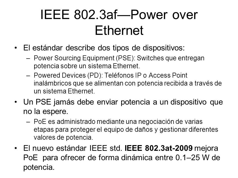 IEEE 802.3afPower over Ethernet El estándar describe dos tipos de dispositivos: –Power Sourcing Equipment (PSE): Switches que entregan potencia sobre