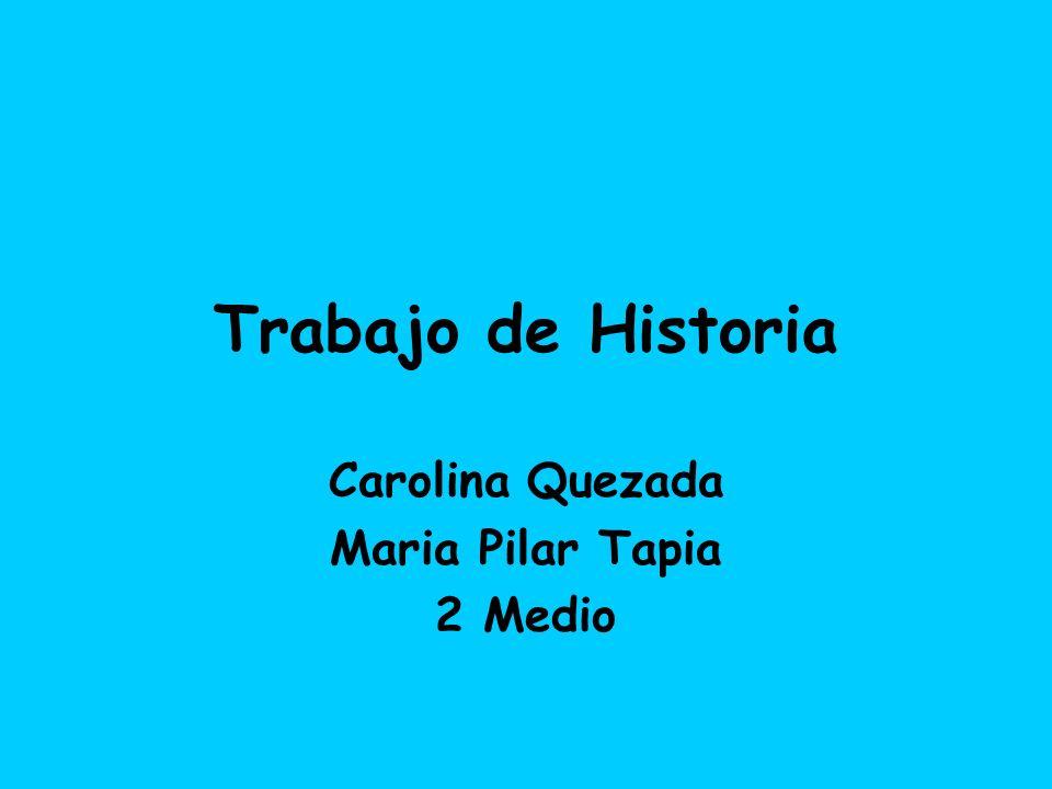 Trabajo de Historia Carolina Quezada Maria Pilar Tapia 2 Medio