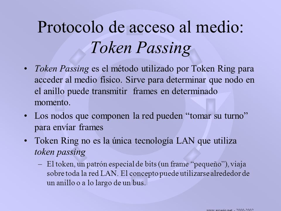 www.arcesio.net - 2000-2002 Protocolo de acceso al medio: Token Passing Cuando un nodo tiene datos para transmitir debe apropiarse de un token libre (debe pedir la palabra).