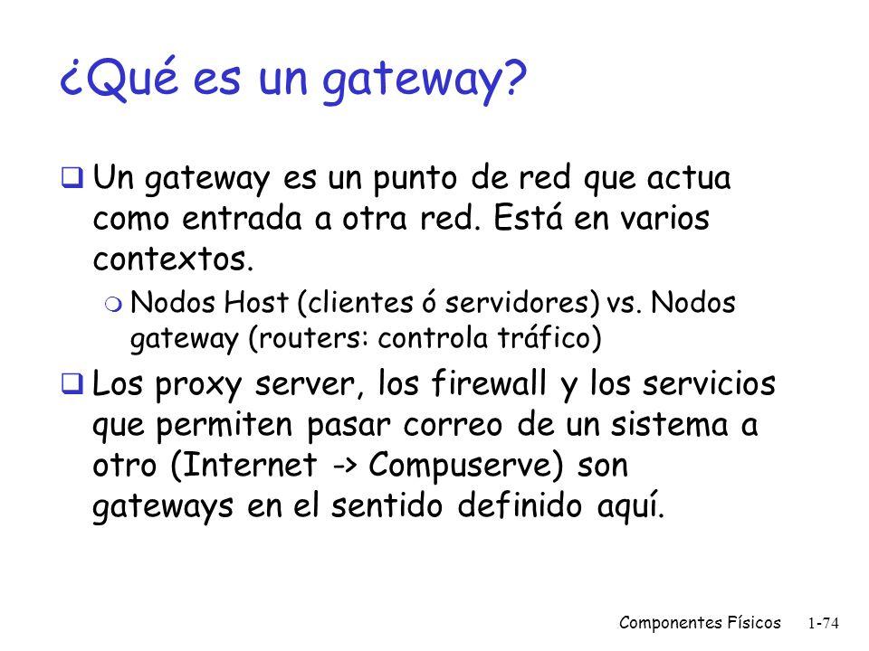 Componentes Físicos1-73 Gateways Nodo ANodo B El gateway mueve datos entre protocolos (capa 4 a la 7)