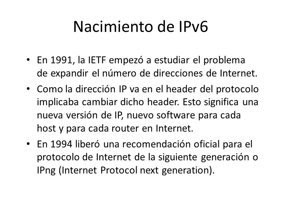 Nacimiento de IPv6 En 1991, la IETF empezó a estudiar el problema de expandir el número de direcciones de Internet.
