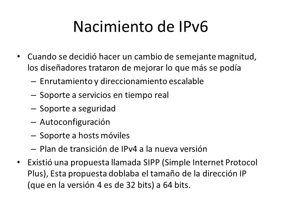 Nacimiento de IPv6 Cuando se decidió hacer un cambio de semejante magnitud, los diseñadores trataron de mejorar lo que más se podía – Enrutamiento y direccionamiento escalable – Soporte a servicios en tiempo real – Soporte a seguridad – Autoconfiguración – Soporte a hosts móviles – Plan de transición de IPv4 a la nueva versión Existió una propuesta llamada SIPP (Simple Internet Protocol Plus), Esta propuesta doblaba el tamaño de la dirección IP (que en la versión 4 es de 32 bits) a 64 bits.