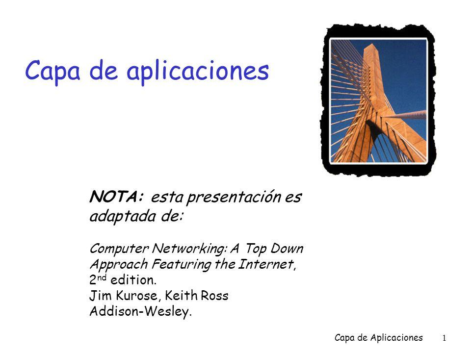 Capa de Aplicaciones2 Capa de aplicaciones Metas: r Aspectos conceptuales de la implementación de los protocolos para las aplicaciones de red m Modelos de servicio de la capa de transporte m Paradigma cliente- servidor m Paradigma peer-to-peer r Aprender sobre protocolos al examinar los protocolos de aplicaciones comunes de Internet m SMTP / POP3 / IMAP m HTTP m FTP m XMPP m DNS m LDAP r Programar aplicaciones de red m El API socket