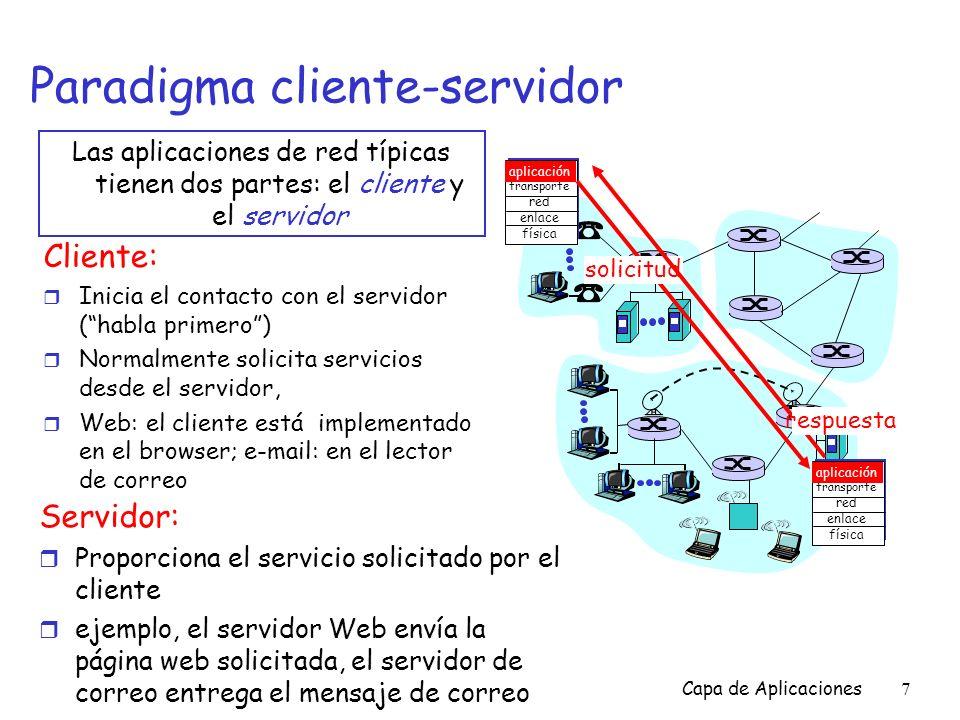 Capa de Aplicaciones8 Los procesos se comunican a través de la red r Los procesos envían/reciben mensajes hacia/desde su socket r Un socket es análogo a una puerta m El proceso que envía empuja el mensaje hacia afuera m El proceso que envía asume que existe una infraestructura de transporte al otro lado de la puerta que llevará el mensaje hasta el socket del proceso que lo recibirá proceso TCP con buffers, variables socket host o servidor proceso TCP con buffers, variables socket host o servidor Internet controlado por OS Controlado por el desarrollador r API: (1) selección del protocolo de la capa de transporte; (2) habilidad para fijar unos pocos parámetros (se estudiará luego)