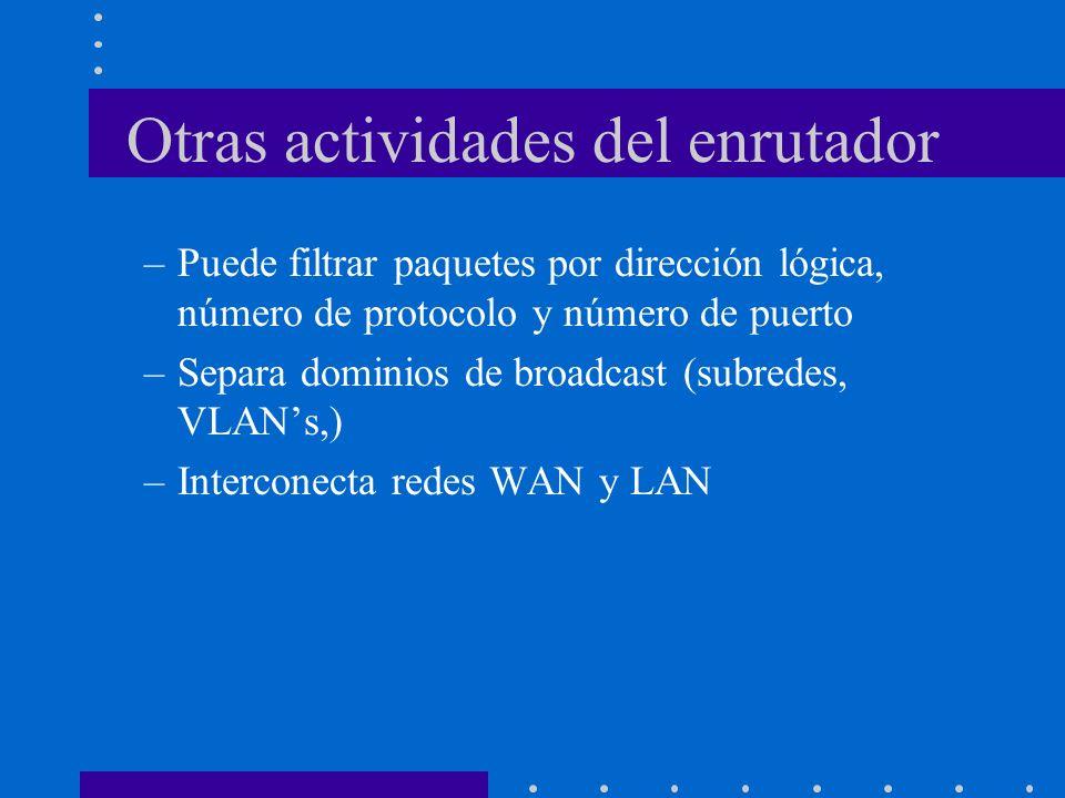 Otras actividades del enrutador –Puede filtrar paquetes por dirección lógica, número de protocolo y número de puerto –Separa dominios de broadcast (su