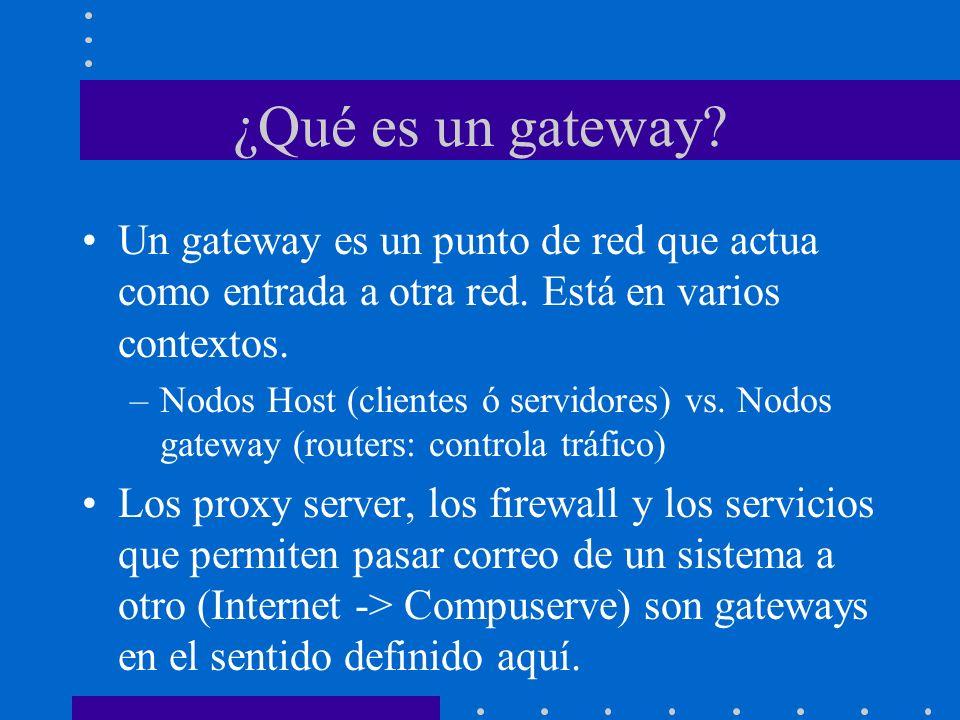 ¿Qué es un gateway? Un gateway es un punto de red que actua como entrada a otra red. Está en varios contextos. –Nodos Host (clientes ó servidores) vs.