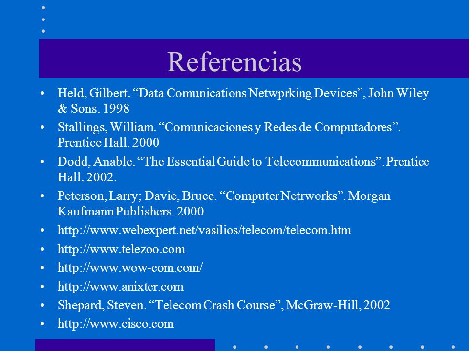 Referencias Held, Gilbert. Data Comunications Netwprking Devices, John Wiley & Sons. 1998 Stallings, William. Comunicaciones y Redes de Computadores.